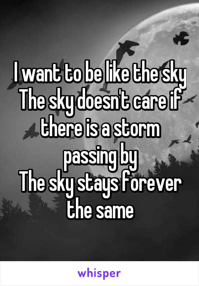 I want to be like the sky The sky doesn't care if there is a storm passing by The sky stays forever the same