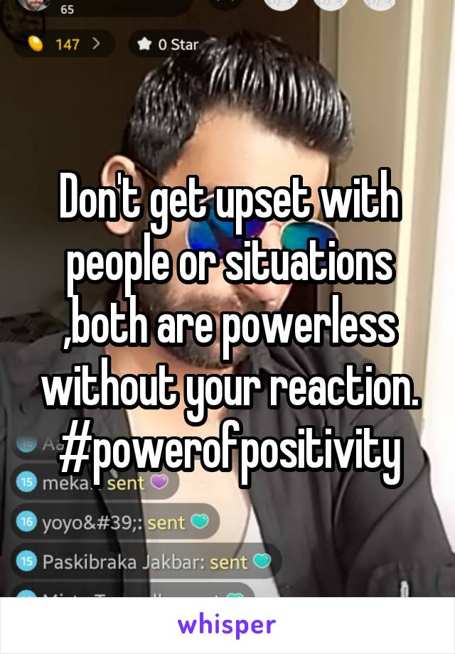Don't get upset with people or situations ,both are powerless without your reaction. #powerofpositivity