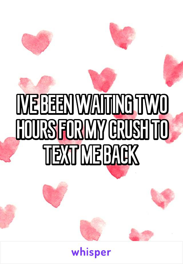 IVE BEEN WAITING TWO HOURS FOR MY CRUSH TO TEXT ME BACK