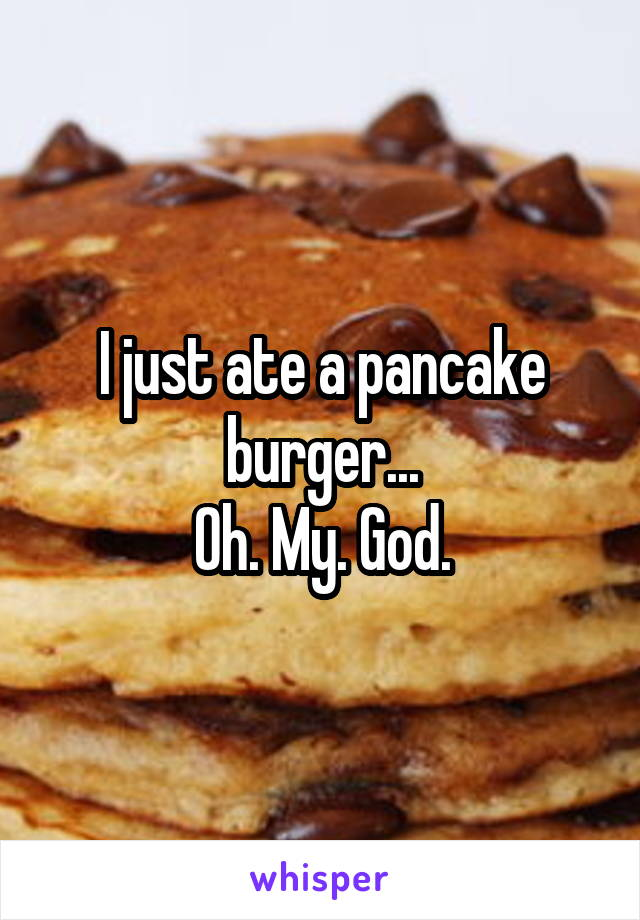 I just ate a pancake burger... Oh. My. God.