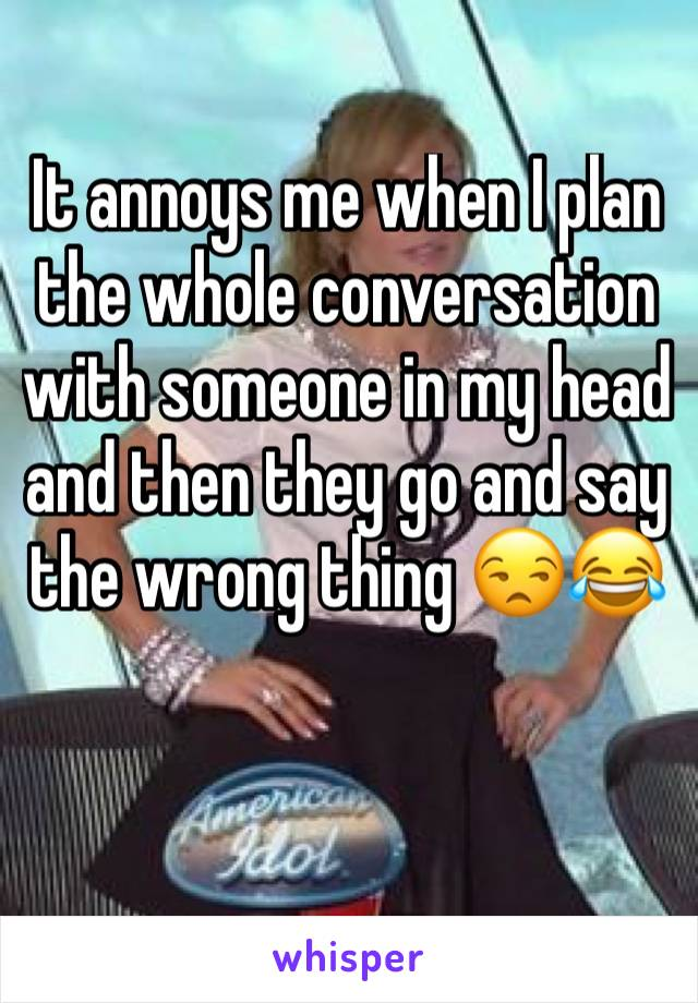 It annoys me when I plan the whole conversation with someone in my head and then they go and say the wrong thing 😒😂