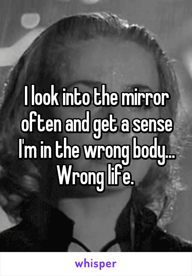 I look into the mirror often and get a sense I'm in the wrong body... Wrong life.