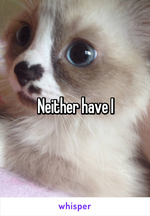 Neither have I
