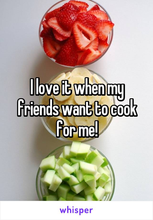 I love it when my friends want to cook for me!