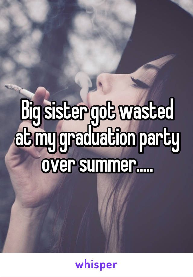 Big sister got wasted at my graduation party over summer.....