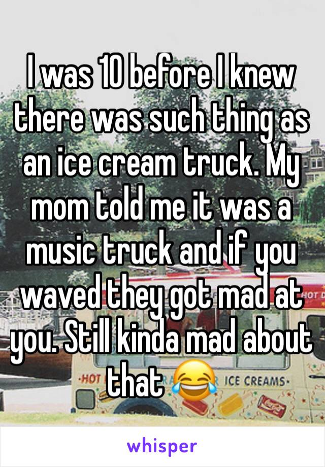 I was 10 before I knew there was such thing as an ice cream truck. My mom told me it was a music truck and if you waved they got mad at you. Still kinda mad about that 😂