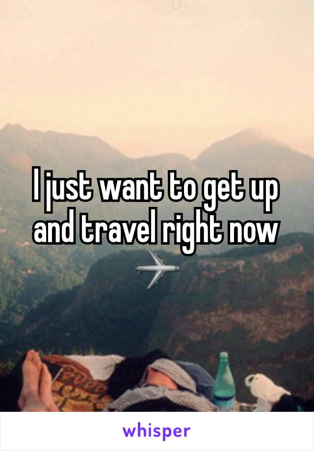 I just want to get up and travel right now ✈
