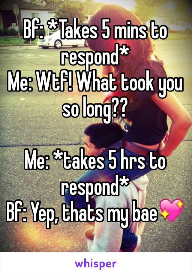 Bf: *Takes 5 mins to respond* Me: Wtf! What took you so long??  Me: *takes 5 hrs to respond* Bf: Yep, thats my bae💖