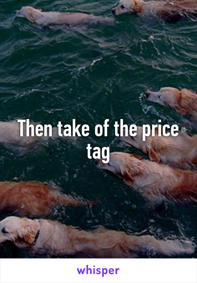 Then take of the price tag
