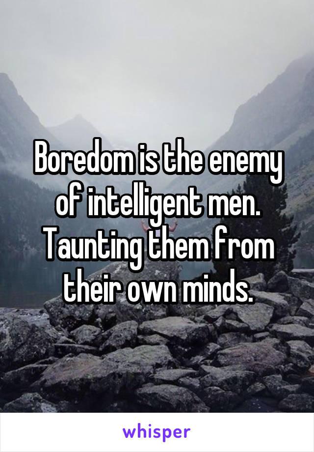 Boredom is the enemy of intelligent men. Taunting them from their own minds.