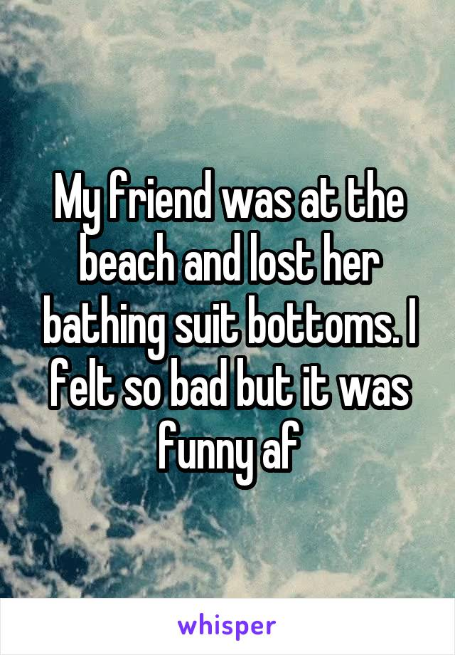 My friend was at the beach and lost her bathing suit bottoms. I felt so bad but it was funny af