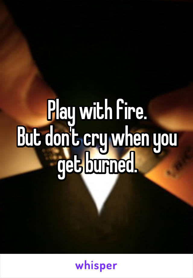 Play with fire. But don't cry when you get burned.