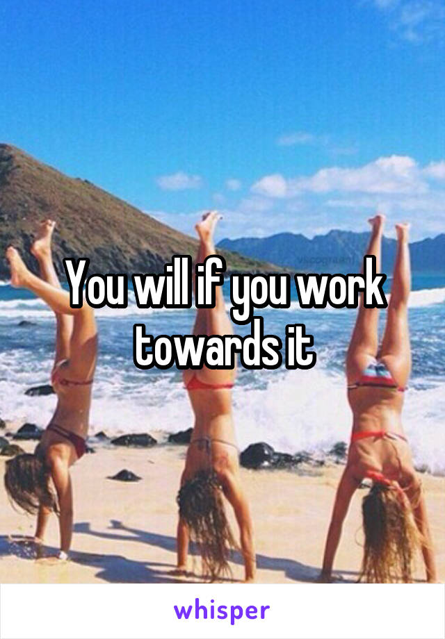 You will if you work towards it