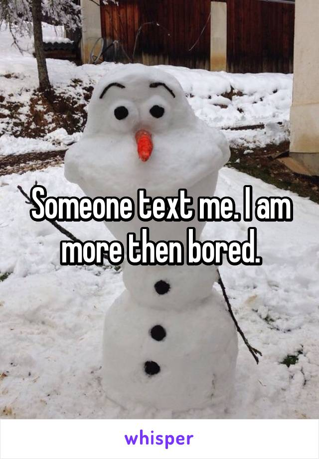 Someone text me. I am more then bored.
