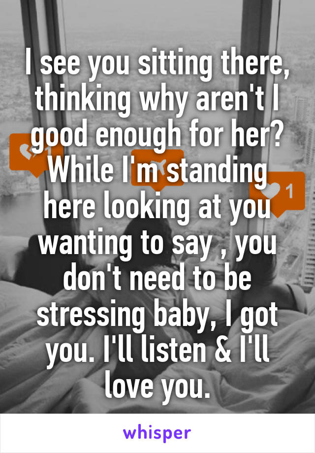 I see you sitting there, thinking why aren't I good enough for her? While I'm standing here looking at you wanting to say , you don't need to be stressing baby, I got you. I'll listen & I'll love you.