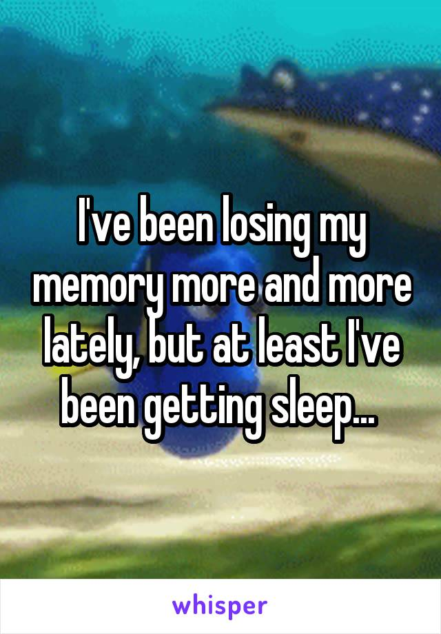 I've been losing my memory more and more lately, but at least I've been getting sleep...