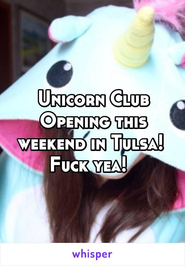 Unicorn Club Opening this weekend in Tulsa!  Fuck yea!