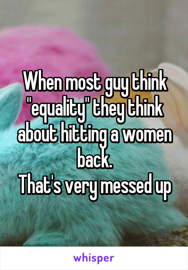 """When most guy think """"equality"""" they think about hitting a women back. That's very messed up"""