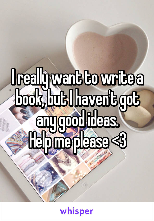 I really want to write a book, but I haven't got any good ideas. Help me please <3