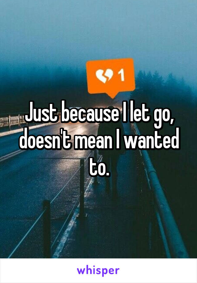 Just because I let go, doesn't mean I wanted to.