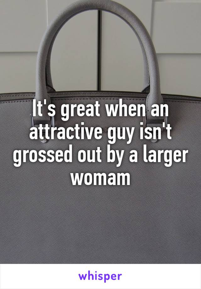 It's great when an attractive guy isn't grossed out by a larger womam