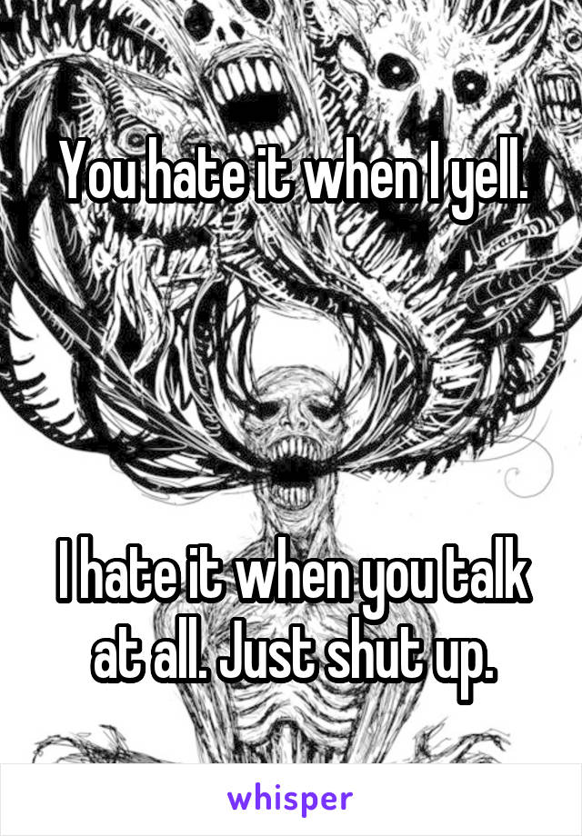 You hate it when I yell.     I hate it when you talk at all. Just shut up.