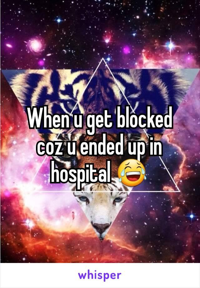 When u get blocked coz u ended up in hospital 😂