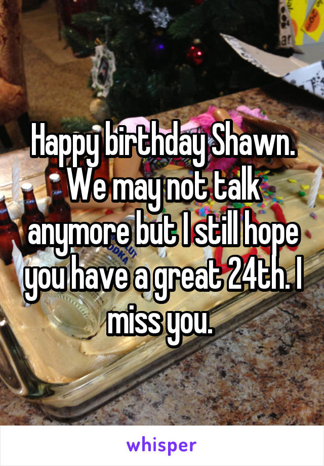 Happy birthday Shawn. We may not talk anymore but I still hope you have a great 24th. I miss you.