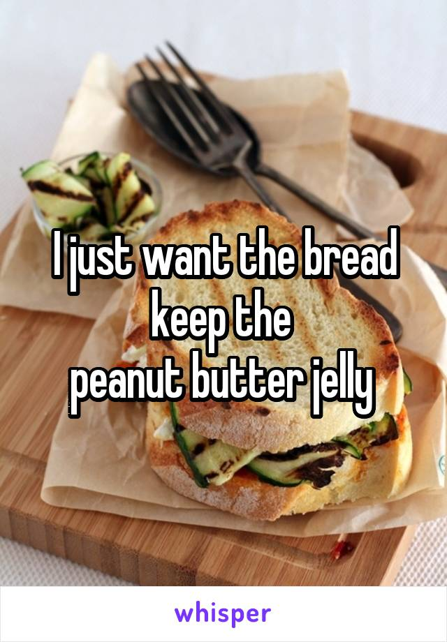 I just want the bread keep the  peanut butter jelly