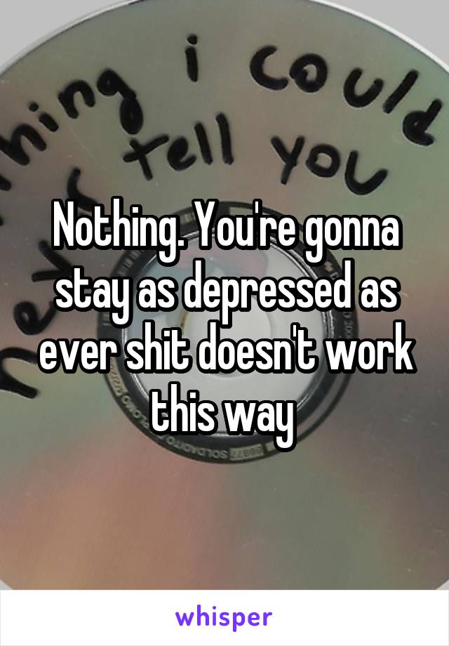 Nothing. You're gonna stay as depressed as ever shit doesn't work this way