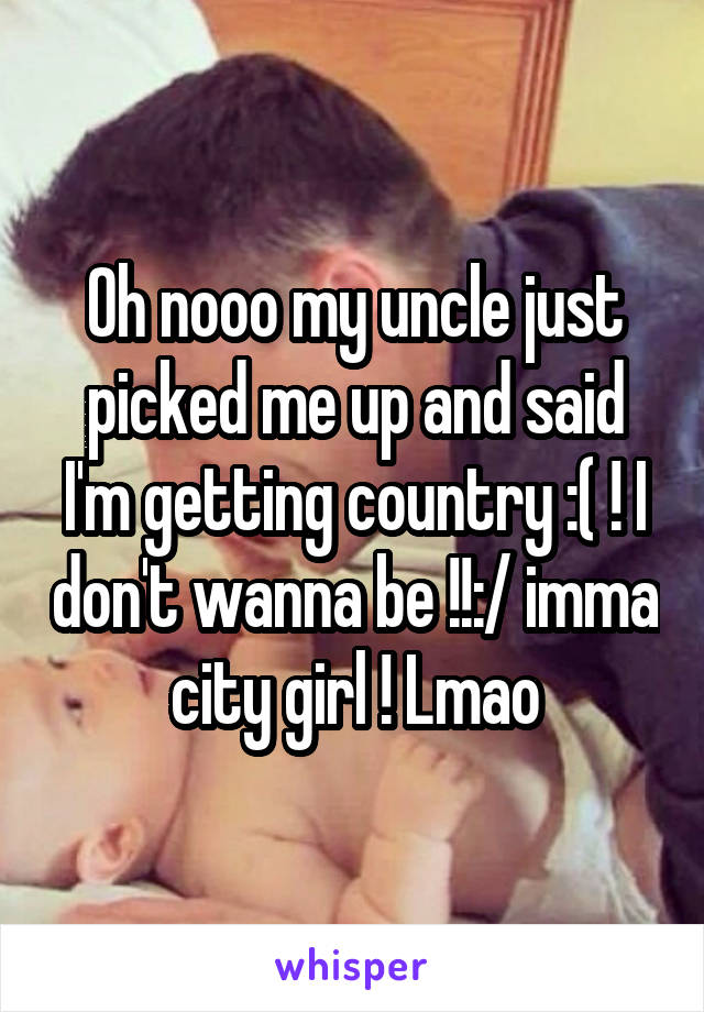 Oh nooo my uncle just picked me up and said I'm getting country :( ! I don't wanna be !!:/ imma city girl ! Lmao