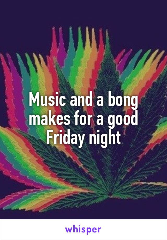 Music and a bong makes for a good Friday night
