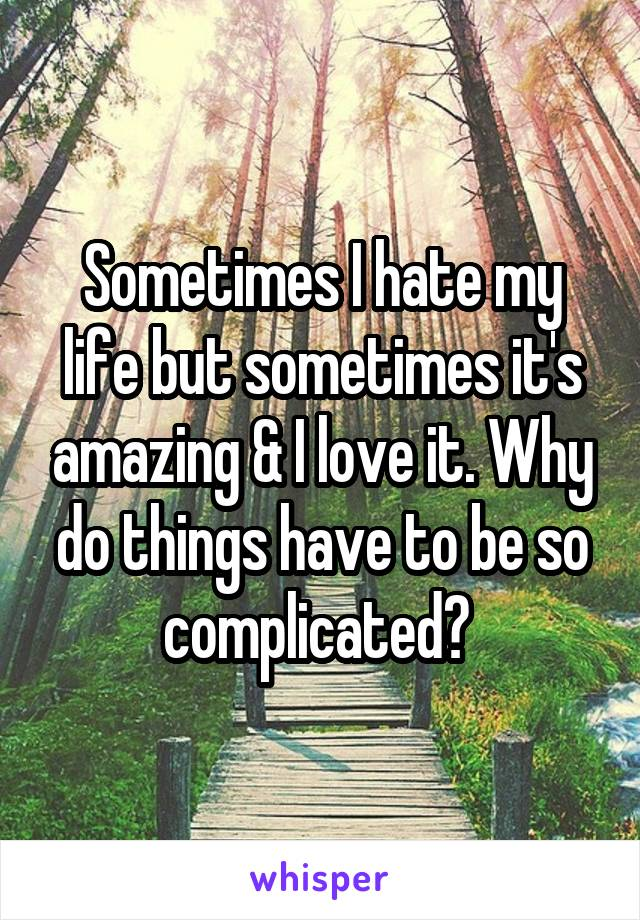 Sometimes I hate my life but sometimes it's amazing & I love it. Why do things have to be so complicated?