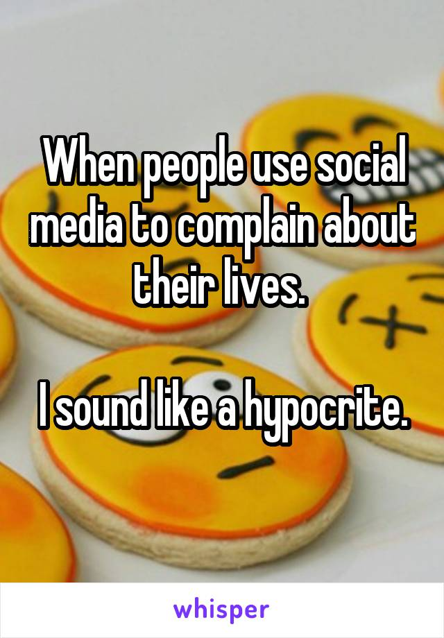 When people use social media to complain about their lives.   I sound like a hypocrite.