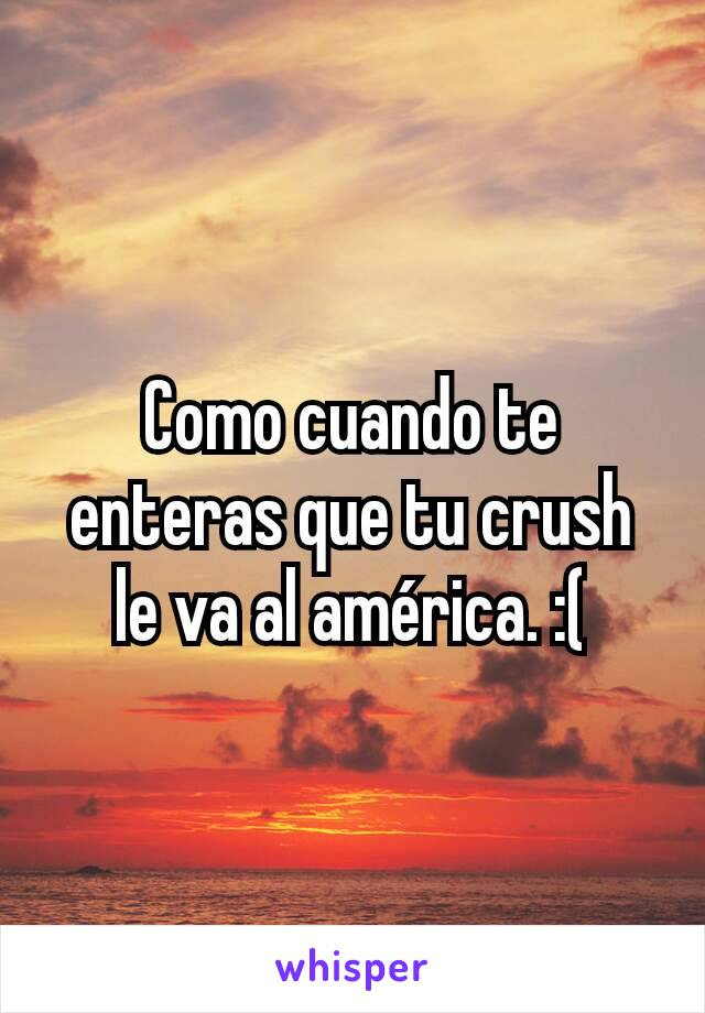 Como cuando te enteras que tu crush le va al américa. :(