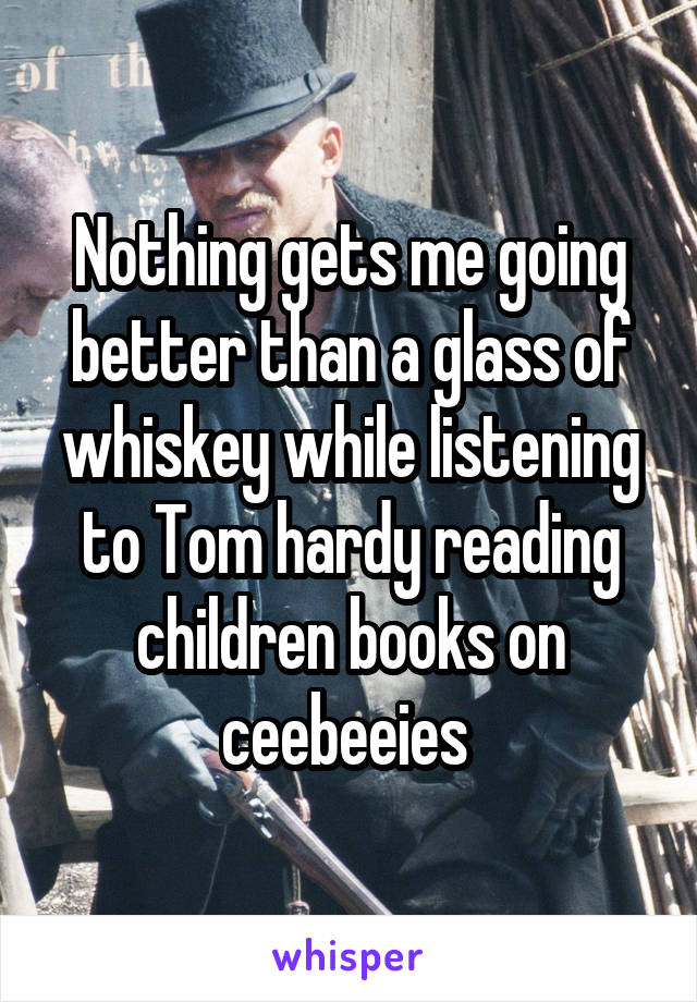 Nothing gets me going better than a glass of whiskey while listening to Tom hardy reading children books on ceebeeies