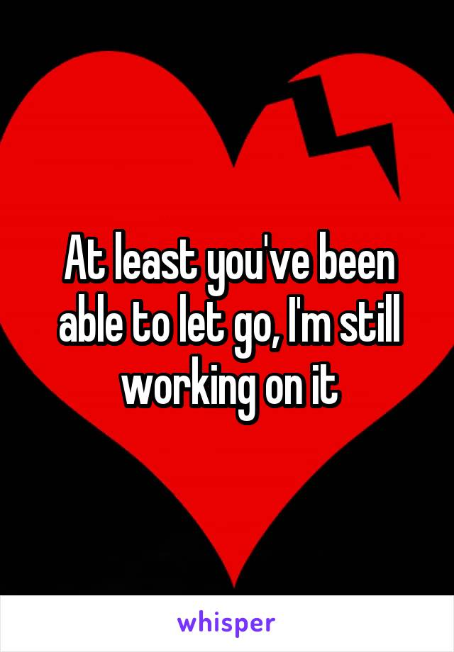 At least you've been able to let go, I'm still working on it