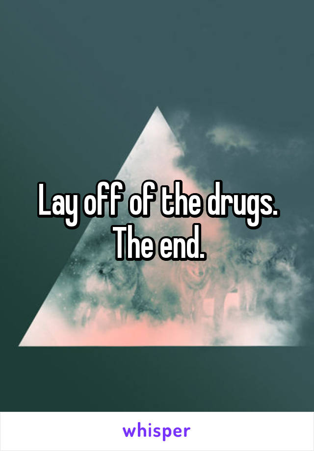 Lay off of the drugs. The end.
