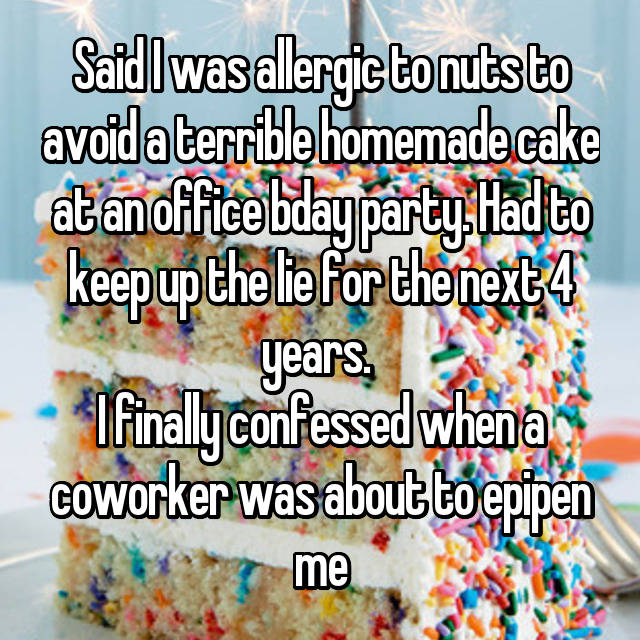 Said I was allergic to nuts to avoid a terrible homemade cake at an office bday party. Had to keep up the lie for the next 4 years.  I finally confessed when a coworker was about to epipen me