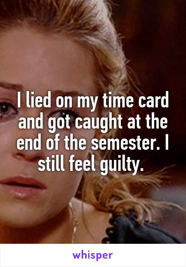 I lied on my time card and got caught at the end of the semester. I still feel guilty.