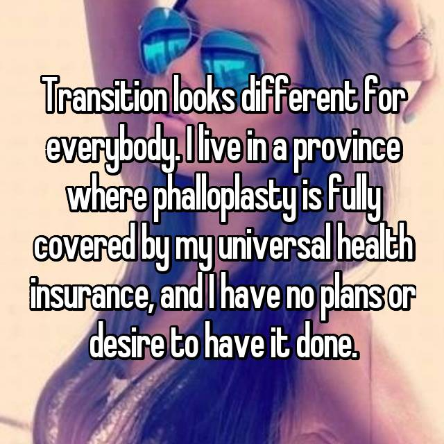 Transition looks different for everybody. I live in a province where phalloplasty is fully covered by my universal health insurance, and I have no plans or desire to have it done.