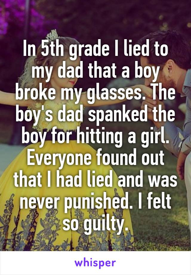 In 5th grade I lied to my dad that a boy broke my glasses. The boy's dad spanked the boy for hitting a girl. Everyone found out that I had lied and was never punished. I felt so guilty.