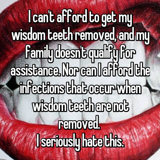 I can't afford to get my wisdom teeth removed, and my family doesn't qualify for assistance. Nor can I afford the infections that occur when wisdom teeth are not removed.  I seriously hate this.