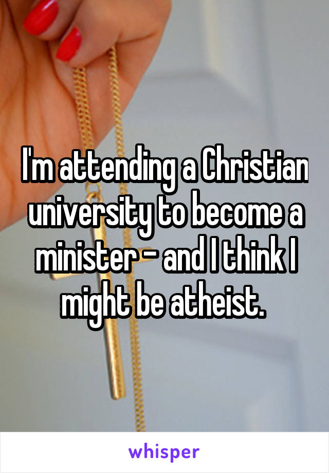 I'm attending a Christian university to become a minister - and I think I might be atheist.