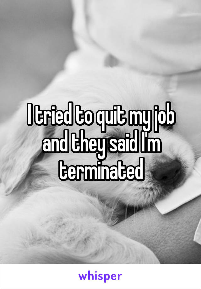 I tried to quit my job and they said I'm terminated