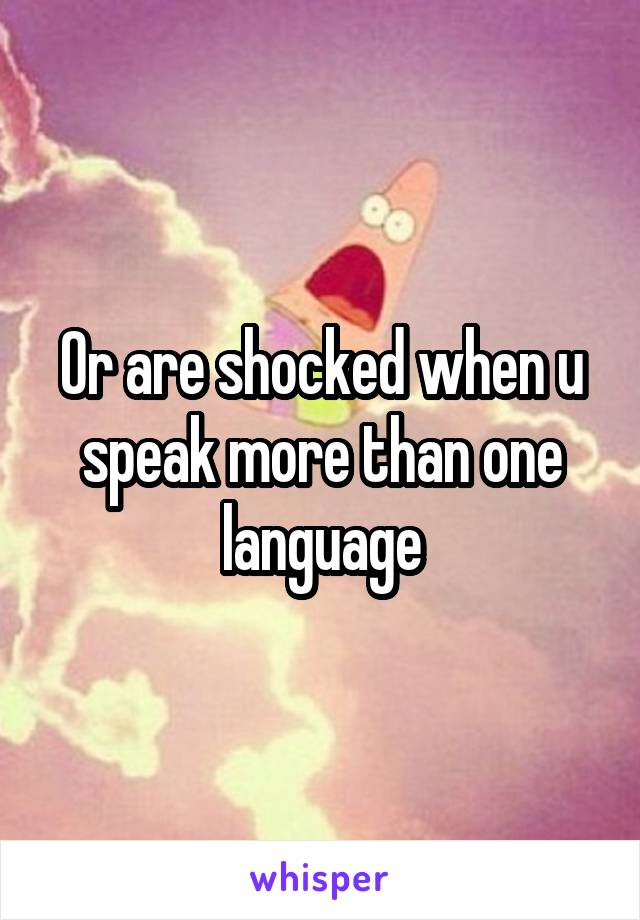 Or are shocked when u speak more than one language