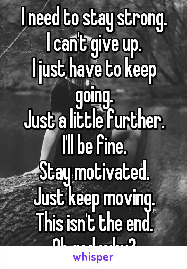 Isnt It Little Early To Give Up On >> I Need To Stay Strong I Can T Give Up I Just Have To Keep Going