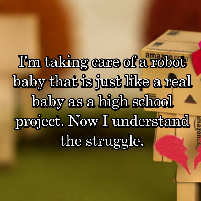 I'm taking care of a robot baby that is just like a real baby as a high school project. Now I understand the struggle.