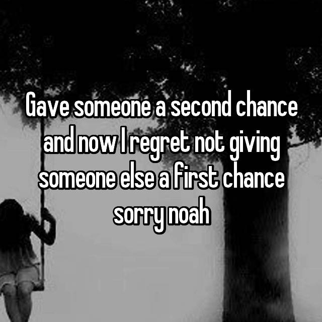 Gave someone a second chance and now I regret not giving someone else a first chance sorry noah