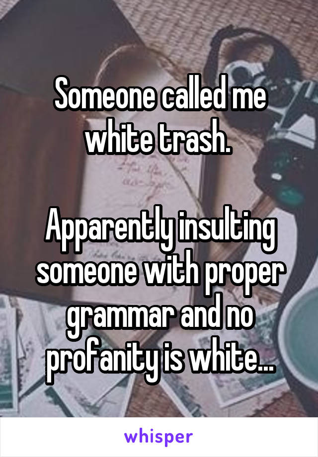 Someone called me white trash.   Apparently insulting someone with proper grammar and no profanity is white...